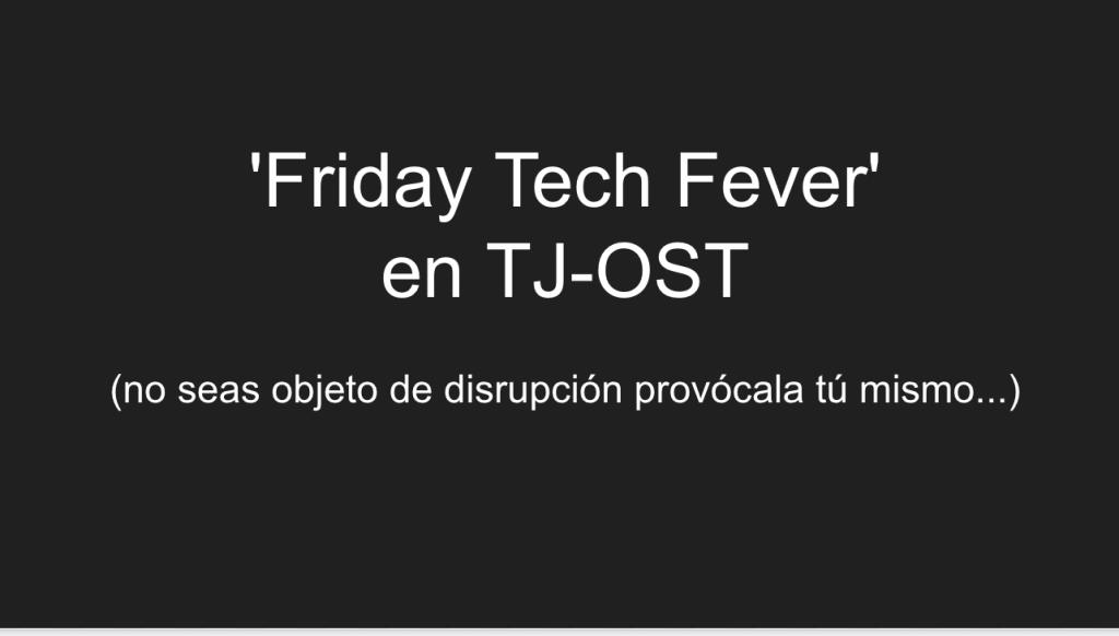 'Friday Tech Fever' en TJ-OST: compartir e hibridar conocimiento
